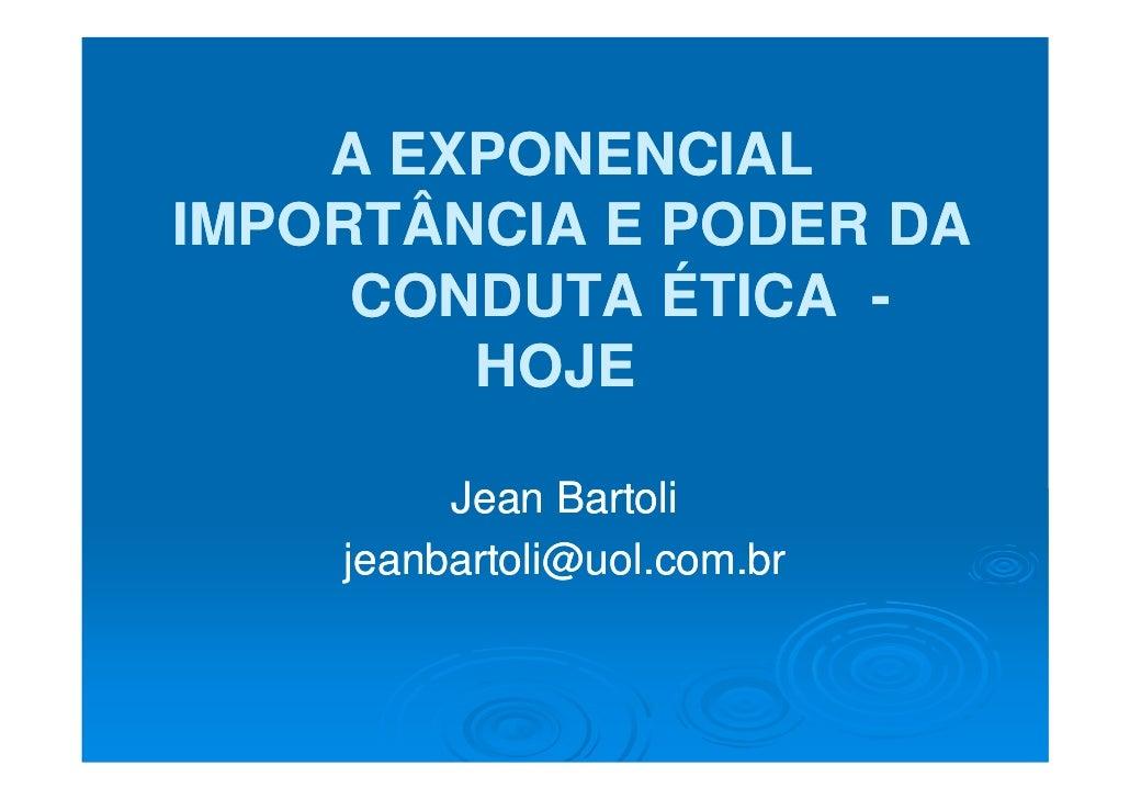 A EXPONENCIAL IMPORTÂNCIA E PODER DA      CONDUTA ÉTICA -         HOJE           Jean Bartoli     jeanbartoli@uol.com.br