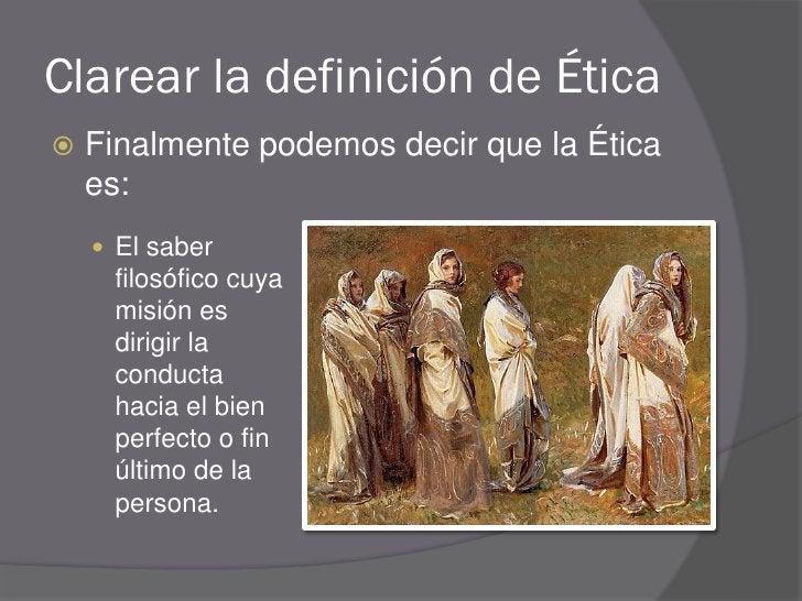 Clarear la definición de Ética    Finalmente podemos decir que la Ética     es:      El saber      filosófico cuya      ...