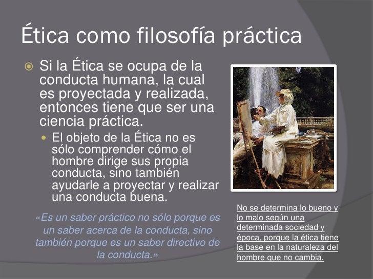 Ética como filosofía práctica     Si la Ética se ocupa de la      conducta humana, la cual      es proyectada y realizada...