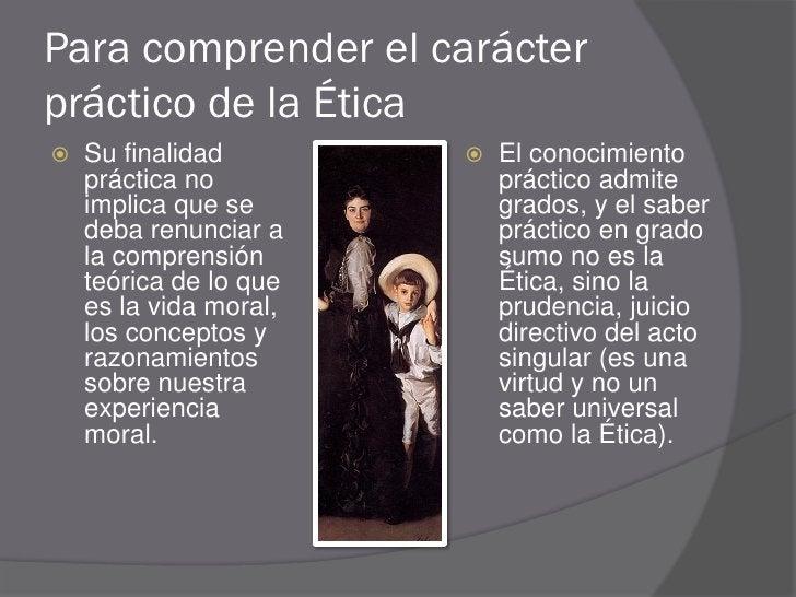 Para comprender el carácter práctico de la Ética    Su finalidad           El conocimiento     práctica no             p...