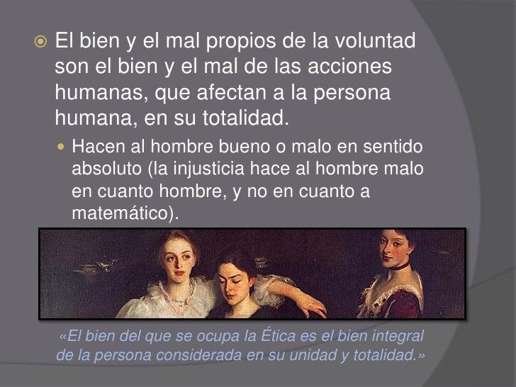    El bien y el mal propios de la voluntad     son el bien y el mal de las acciones     humanas, que afectan a la persona...