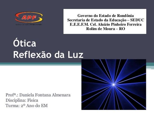 Ótica Reflexão da Luz Profª.: Daniela Fontana Almenara Disciplina: Física Turma: 2º Ano do EM Governo do Estado de Rondôni...