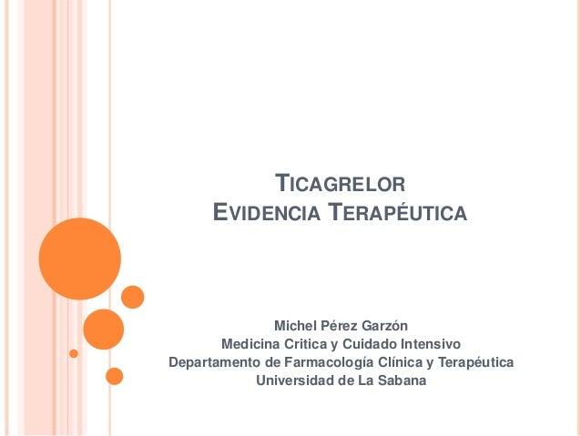 TICAGRELOR EVIDENCIA TERAPÉUTICA Michel Pérez Garzón Medicina Critica y Cuidado Intensivo Departamento de Farmacología Clí...