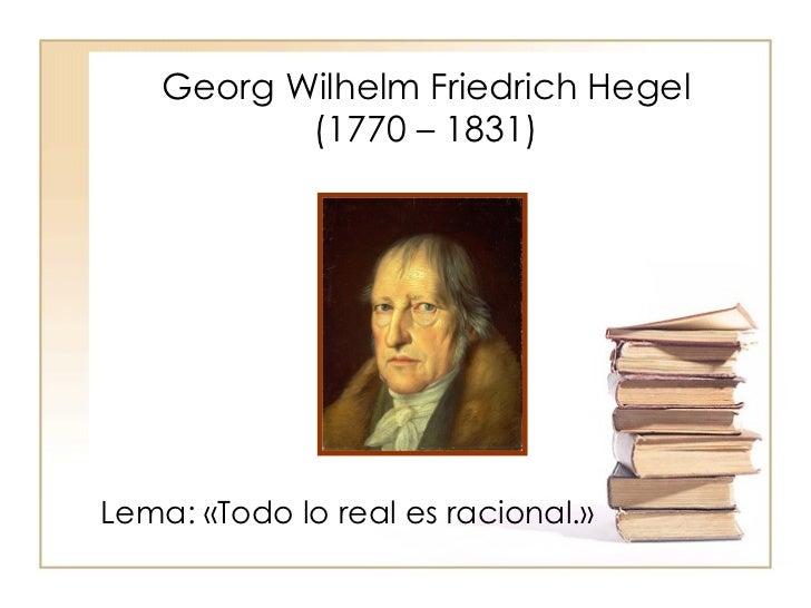 Georg Wilhelm Friedrich Hegel            (1770 – 1831)     Lema: «Todo lo real es racional.»