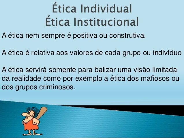 A ética nem sempre é positiva ou construtiva. A ética é relativa aos valores de cada grupo ou indivíduo A ética servirá so...