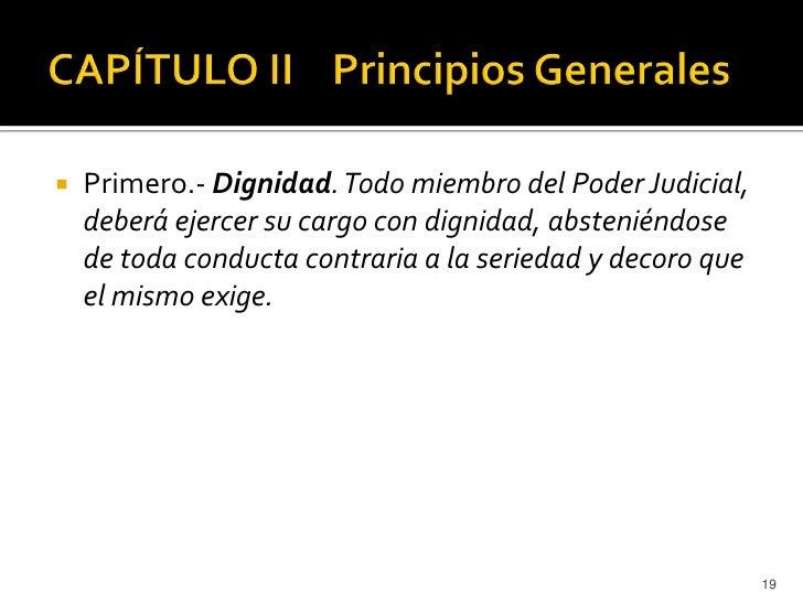    Primero.- Dignidad. Todo miembro del Poder Judicial,    deberá ejercer su cargo con dignidad, absteniéndose    de toda...