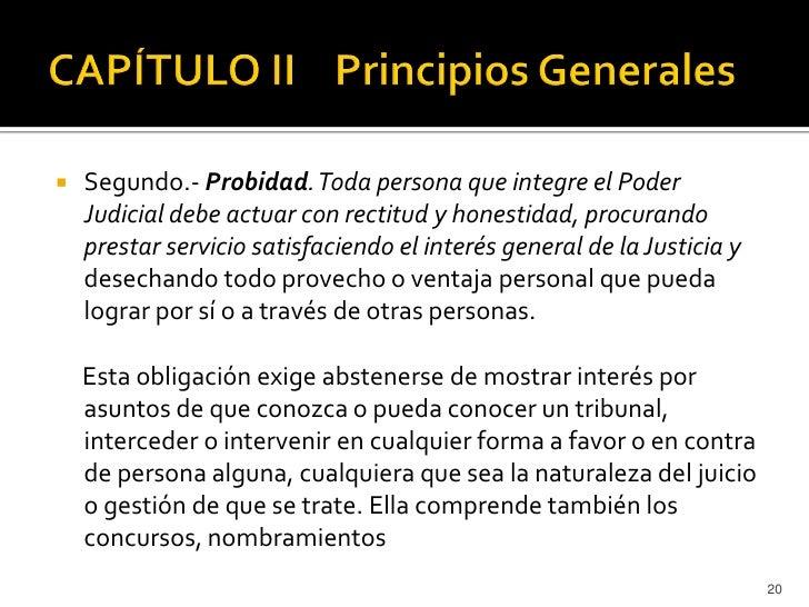    Segundo.- Probidad. Toda persona que integre el Poder    Judicial debe actuar con rectitud y honestidad, procurando   ...