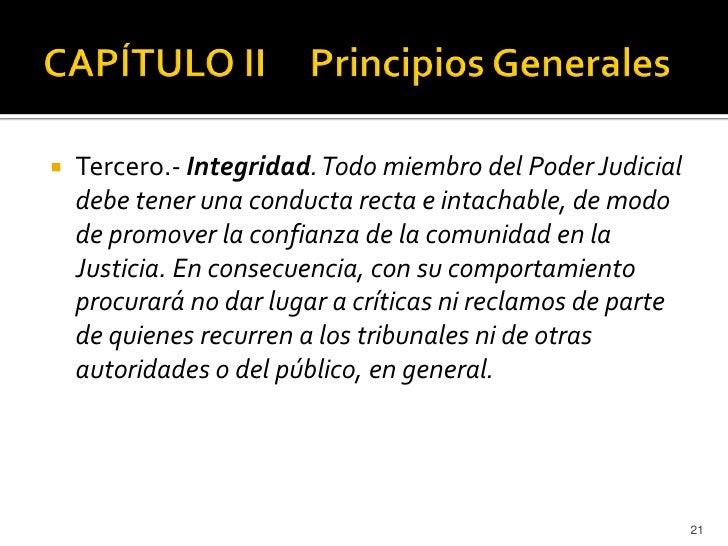    Tercero.- Integridad. Todo miembro del Poder Judicial    debe tener una conducta recta e intachable, de modo    de pro...
