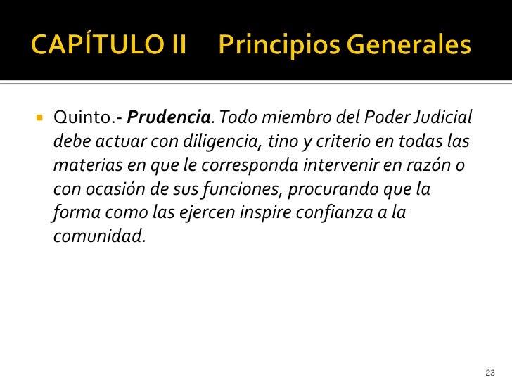    Quinto.- Prudencia. Todo miembro del Poder Judicial    debe actuar con diligencia, tino y criterio en todas las    mat...