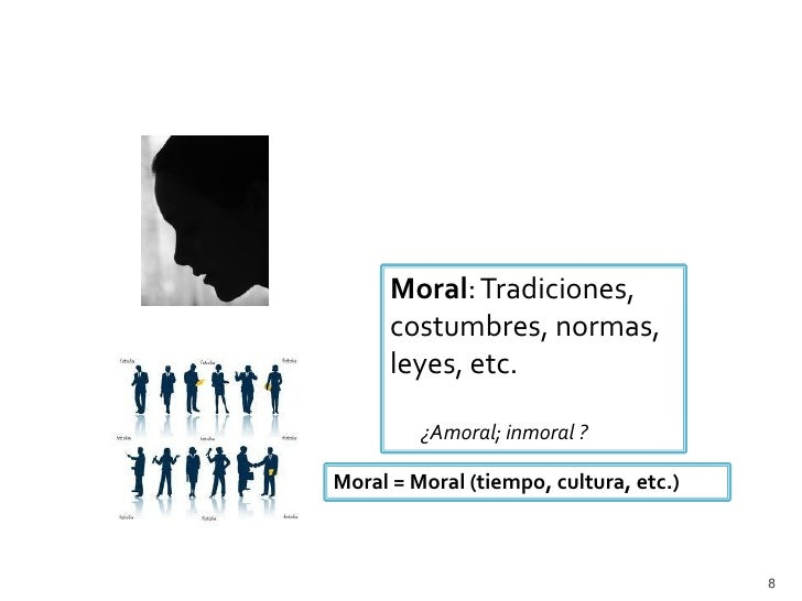 Moral: Tradiciones,      costumbres, normas,      leyes, etc.         ¿Amoral; inmoral ?Moral = Moral (tiempo, cultura, et...