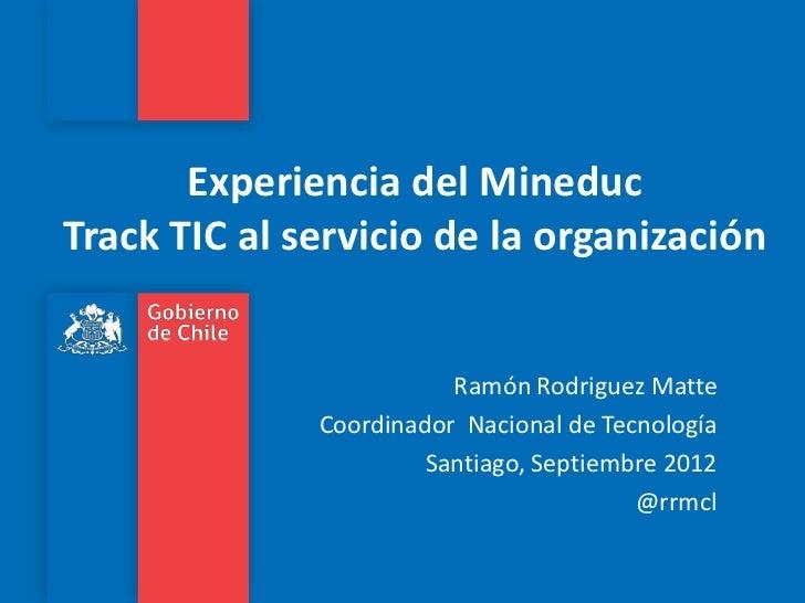 Experiencia del MineducTrack TIC al servicio de la organización                         Ramón Rodriguez Matte             ...