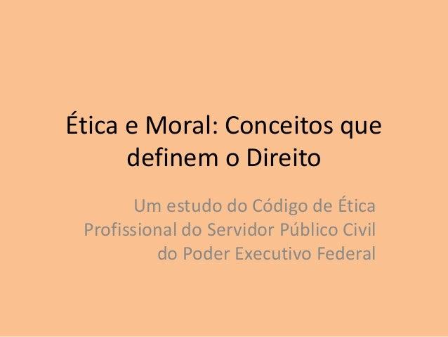 Ética e Moral: Conceitos que definem o Direito Um estudo do Código de Ética Profissional do Servidor Público Civil do Pode...