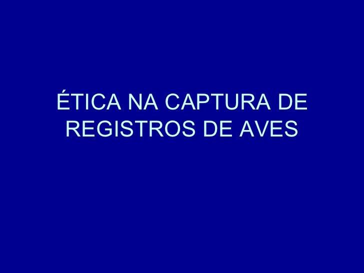ÉTICA NA CAPTURA DE REGISTROS DE AVES