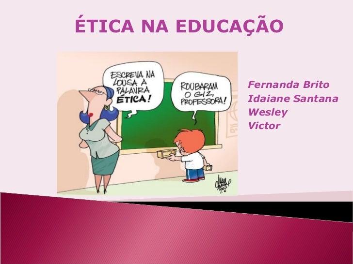 ÉTICA NA EDUCAÇÃO              Fernanda Brito              Idaiane Santana              Wesley              Victor