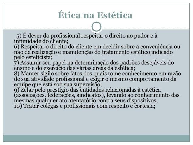 Ética na Estética 5) É dever do profissional respeitar o direito ao pudor e à intimidade do cliente; 6) Respeitar o direit...