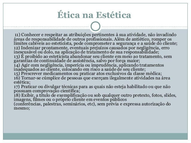 Ética na Estética 11) Conhecer e respeitar as atribuições pertinentes à sua atividade, não invadindo áreas de responsabili...