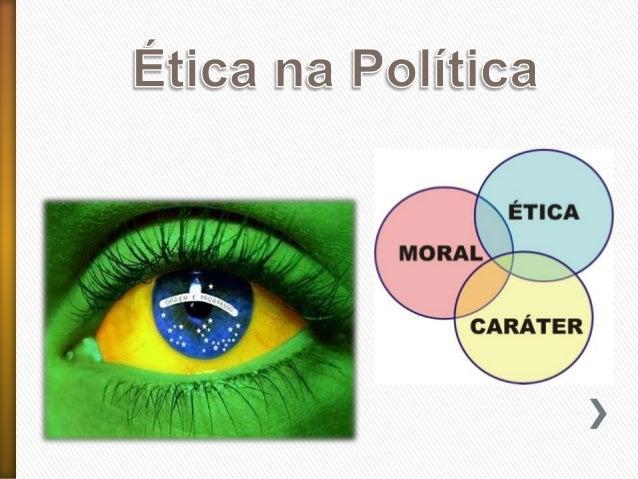 Ética na Política A crise política sem fim e sem precedentes sugere algumas reflexões sobre o problema da ética na polític...