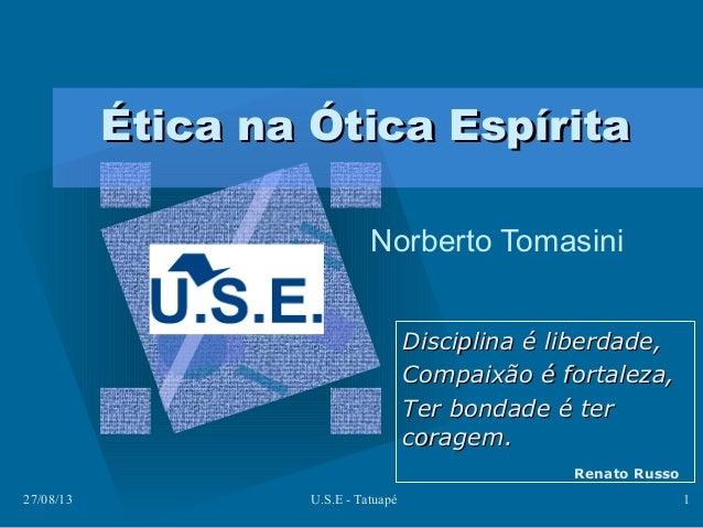 27/08/13 U.S.E - Tatuapé 1 Ética na Ótica EspíritaÉtica na Ótica Espírita Norberto Tomasini Disciplina é liberdade,Discipl...