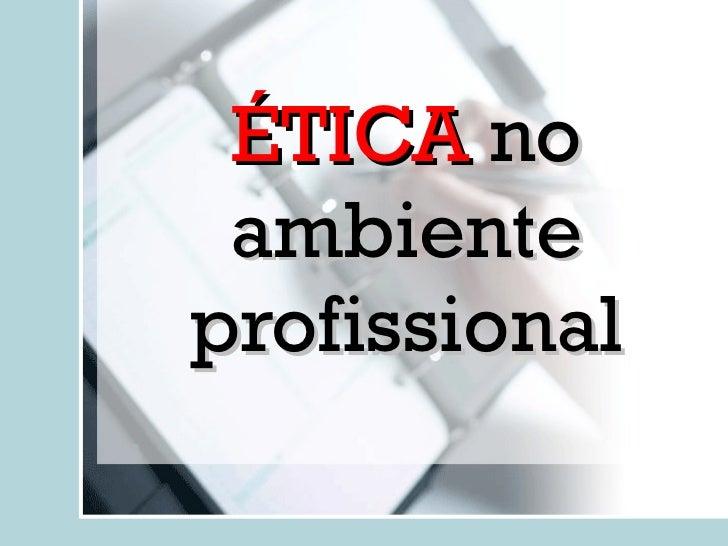 ÉTICA  no ambiente profissional