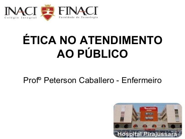 ÉTICA NO ATENDIMENTOAO PÚBLICOProfº Peterson Caballero - Enfermeiro