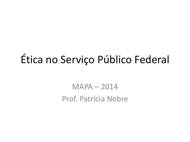 Ética no Serviço Público Federal MAPA – 2014 Prof. Patrícia Nobre