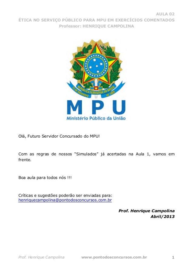 AULA 02 ÉTICA NO SERVIÇO PÚBLICO PARA MPU EM EXERCÍCIOS COMENTADOS Professor: HENRIQUE CAMPOLINA Prof. Henrique Campolina ...