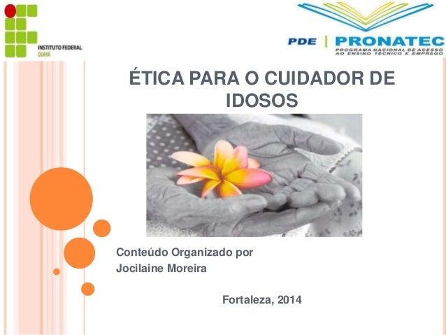 ÉTICA PARA O CUIDADOR DE  IDOSOS  Conteúdo Organizado por  Jocilaine Moreira  Fortaleza, 2014