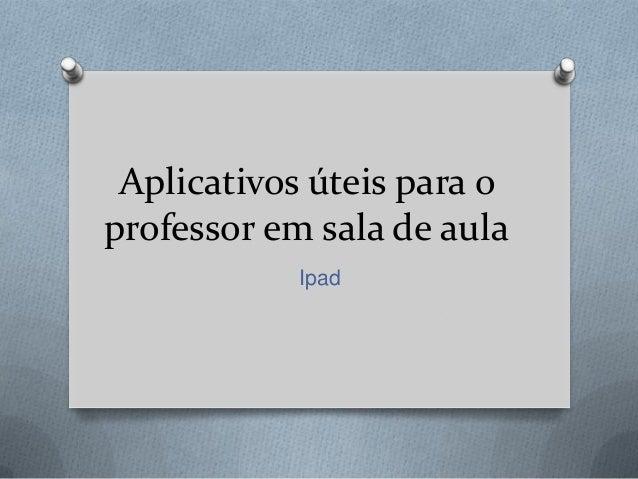 Aplicativos úteis para oprofessor em sala de aula            Ipad