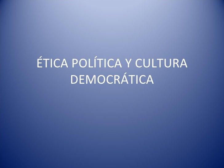 ÉTICA POLÍTICA Y CULTURA DEMOCRÁTICA