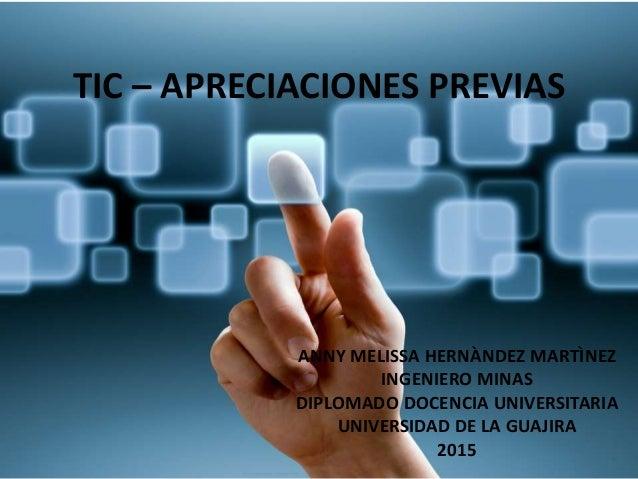 TIC – APRECIACIONES PREVIAS ANNY MELISSA HERNÀNDEZ MARTÌNEZ INGENIERO MINAS DIPLOMADO DOCENCIA UNIVERSITARIA UNIVERSIDAD D...