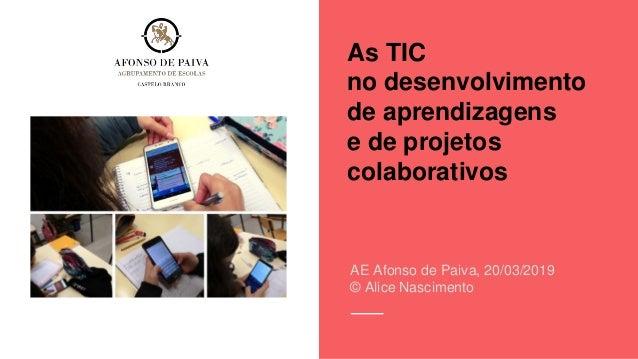 As TIC no desenvolvimento de aprendizagens e de projetos colaborativos AE Afonso de Paiva, 20/03/2019 © Alice Nascimento