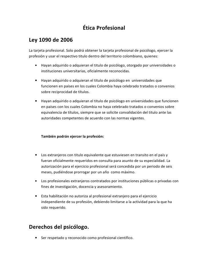 Ética Profesional Ley 1090 de 2006 La tarjeta profesional. Solo podrá obtener la tarjeta profesional de psicólogo, ejercer...
