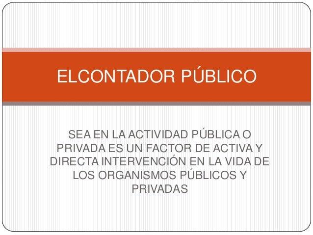 SEA EN LA ACTIVIDAD PÚBLICA O PRIVADA ES UN FACTOR DE ACTIVA Y DIRECTA INTERVENCIÓN EN LA VIDA DE LOS ORGANISMOS PÚBLICOS ...