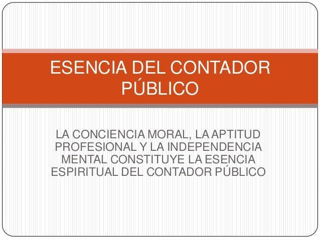 LA CONCIENCIA MORAL, LA APTITUD PROFESIONAL Y LA INDEPENDENCIA MENTAL CONSTITUYE LA ESENCIA ESPIRITUAL DEL CONTADOR PÚBLIC...
