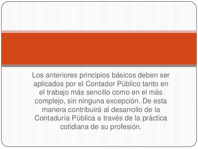Los anteriores principios básicos deben ser aplicados por el Contador Público tanto en el trabajo más sencillo como en el ...