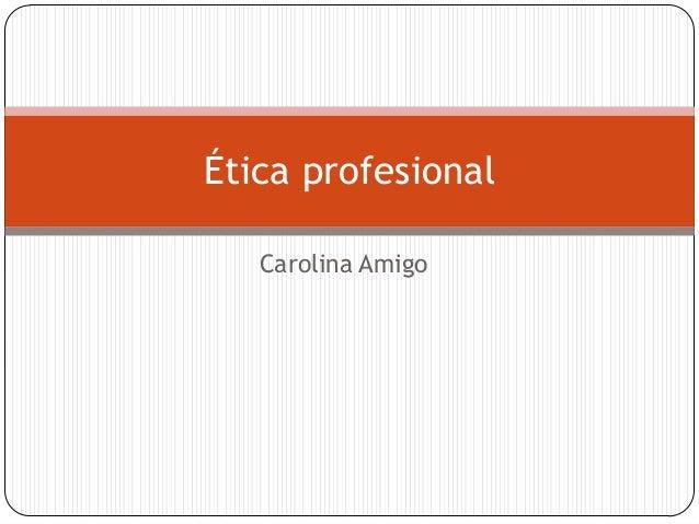 Ética profesional Carolina Amigo