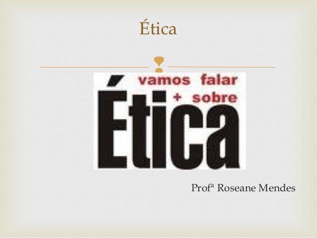  Profª Roseane Mendes Ética