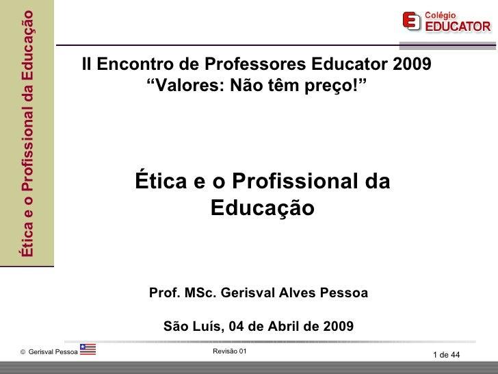 Ética e o Profissional da Educação Prof. MSc. Gerisval Alves Pessoa São Luís, 04 de Abril de 2009 II Encontro de Professor...