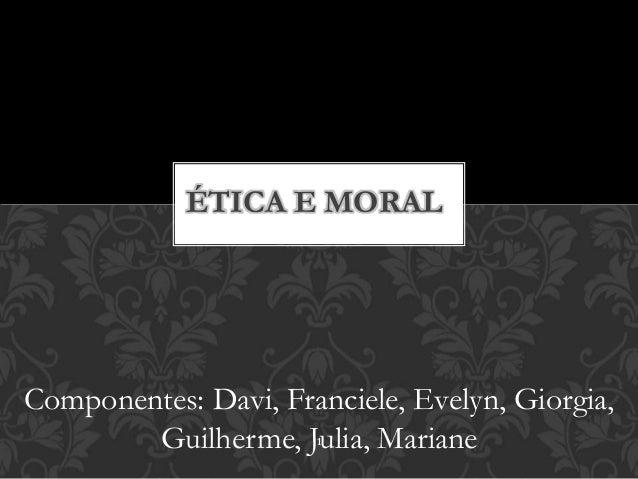 ÉTICA E MORAL  Componentes: Davi, Franciele, Evelyn, Giorgia,  Guilherme, Julia, 1  Mariane