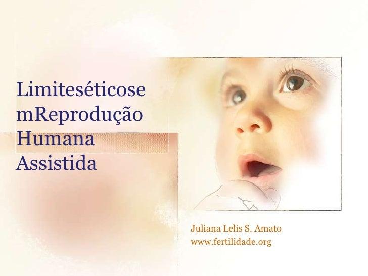 LimiteséticosemReprodução Humana Assistida<br />Juliana Lelis S. Amato<br />www.fertilidade.org<br />