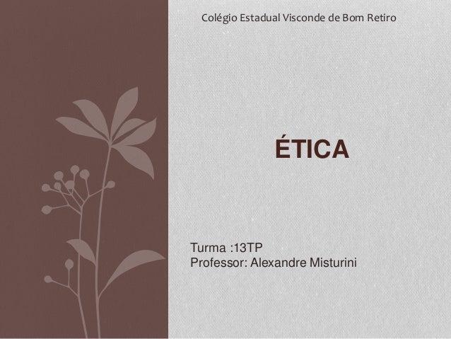 Colégio Estadual Visconde de Bom Retiro  ÉTICA  Turma :13TP  Professor: Alexandre Misturini