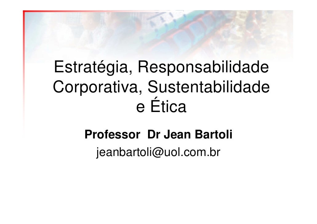 Estratégia, Responsabilidade Corporativa, Sustentabilidade             e Ética     Professor Dr Jean Bartoli       jeanbar...