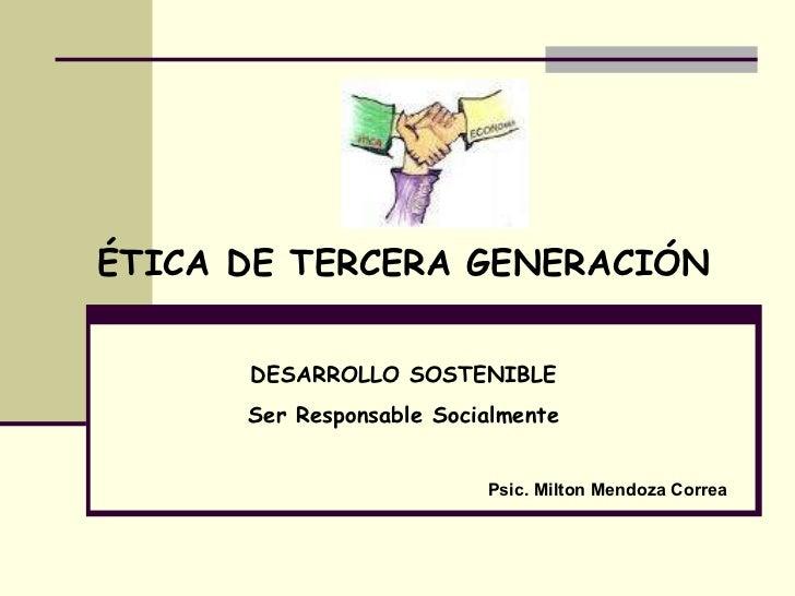 ÉTICA DE TERCERA GENERACIÓN DESARROLLO SOSTENIBLE Ser Responsable Socialmente Psic. Milton Mendoza Correa