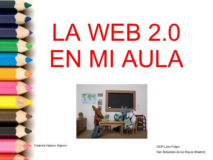 LA WEB 2.0 EN MI AULA Yolanda Velasco Gigorro CEIP León Felipe San Sebastián de los Reyes (Madrid)