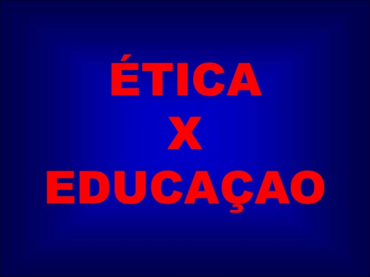 ÉTICA X EDUCAÇAO<br />