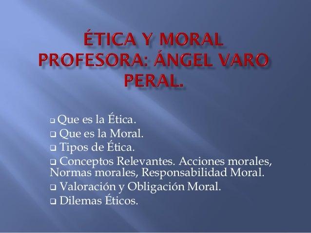 Que es la Ética.  Que es la Moral.  Tipos de Ética.  Conceptos Relevantes. Acciones morales, Normas morales, Responsabi...