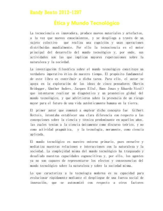Randy Beato 2012-1297 Ética y Mundo Tecnológico La tecnociencia es innovadora, produce nuevos materiales y artefactos, a l...