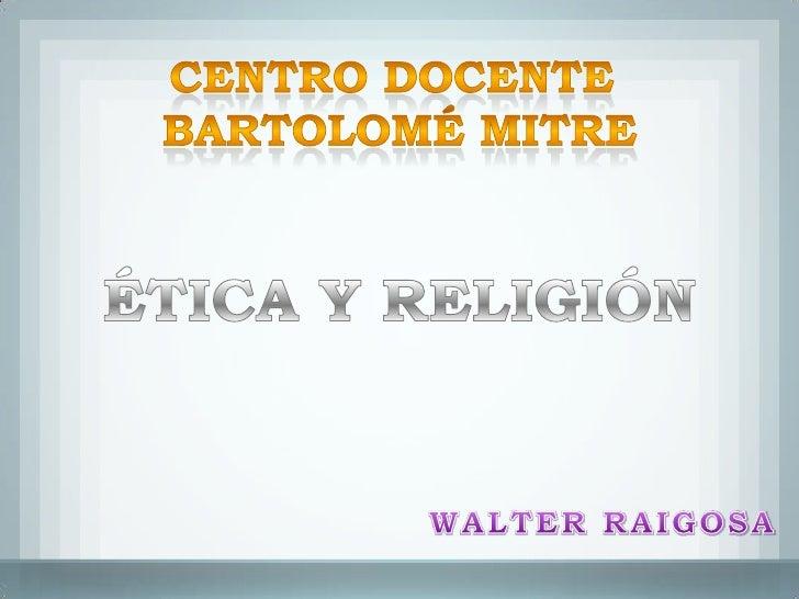 CENTRO DOCENTE <br />BARTOLOMÉ MITRE<br />ÉTICA Y RELIGIÓN<br />WALTER RAIGOSA<br />