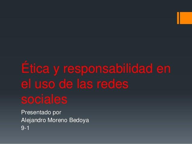 Ética y responsabilidad en el uso de las redes sociales Presentado por Alejandro Moreno Bedoya 9-1