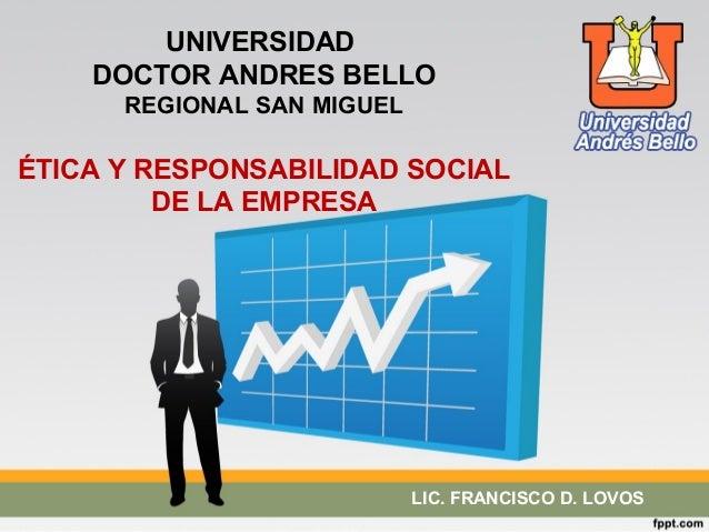 UNIVERSIDAD  DOCTOR ANDRES BELLO  REGIONAL SAN MIGUEL  ÉTICA Y RESPONSABILIDAD SOCIAL  DE LA EMPRESA  LIC. FRANCISCO D. LO...